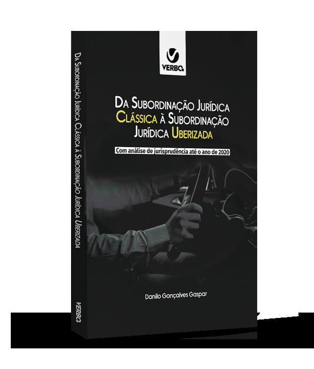 Da Subordinação Jurídica Clássica à Subordinação Jurídica Uberizada - Danilo Gonçalves Gaspar  PRÉ-VENDA